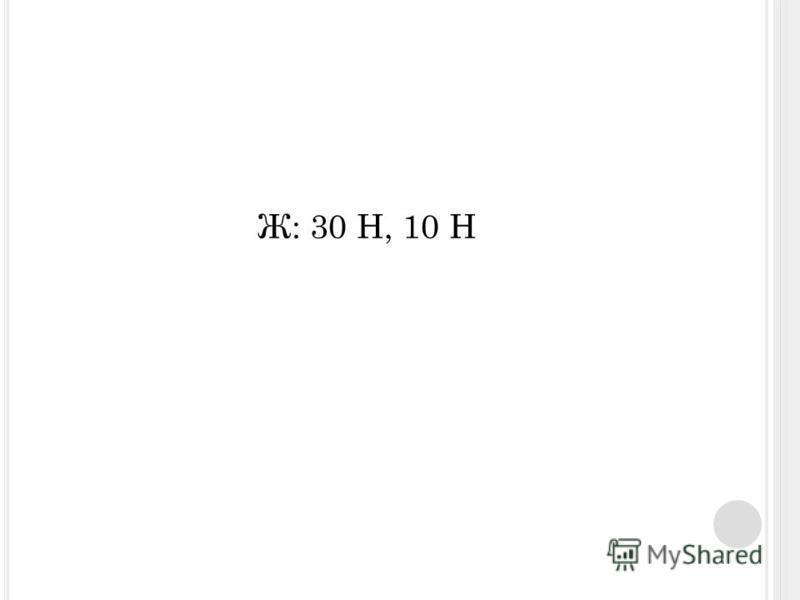 Ж: 30 Н, 10 Н