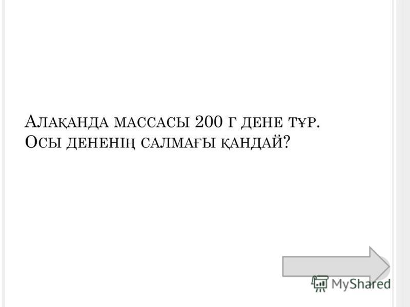 А ЛА Қ АНДА МАССАСЫ 200 Г ДЕНЕ Т Ұ Р. О СЫ ДЕНЕНІ Ң САЛМА Ғ Ы Қ АНДАЙ ?