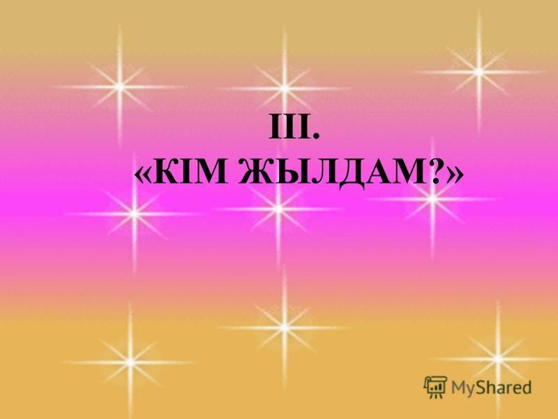 ІІІ. «КІМ ЖЫЛДАМ?»