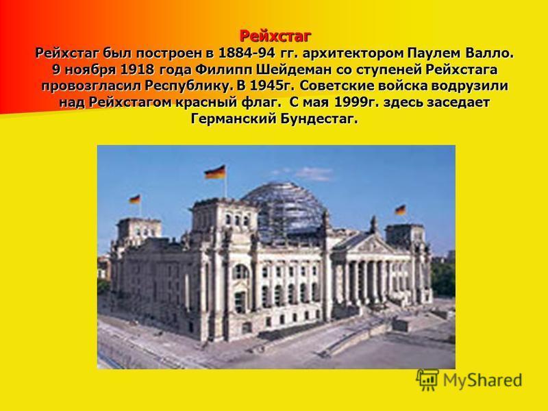 Рейхстаг Рейхстаг был построен в 1884-94 гг. архитектором Паулем Валло. 9 ноября 1918 года Филипп Шейдеман со ступеней Рейхстага провозгласил Республику. В 1945 г. Советские войска водрузили над Рейхстагом красный флаг. С мая 1999 г. здесь заседает Г