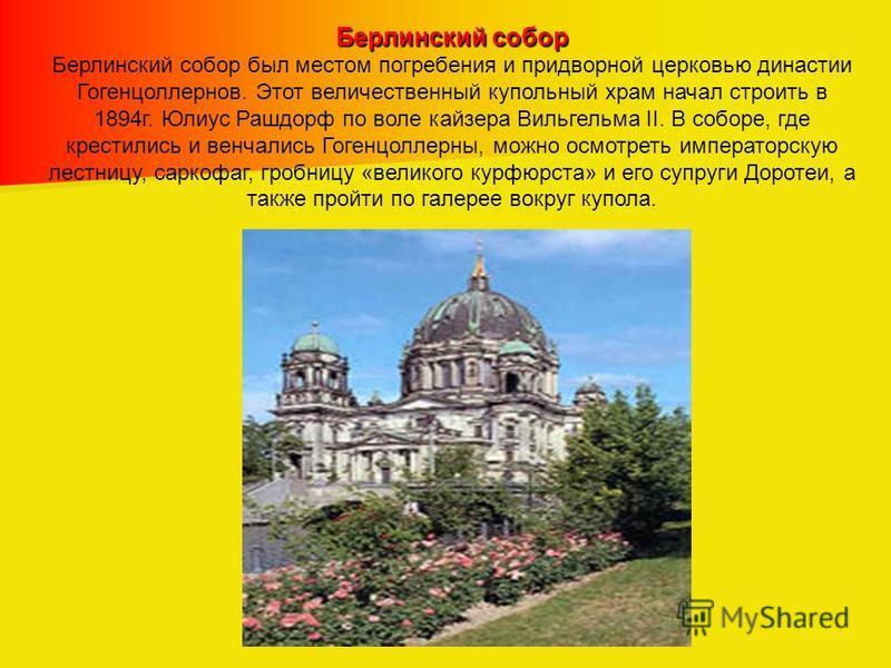 Берлинский собор Берлинский собор был местом погребения и придворной церковью династии Гогенцоллернов. Этот величественный купольный храм начал строить в 1894 г. Юлиус Рашдорф по воле кайзера Вильгельма II. В соборе, где крестились и венчались Гогенц