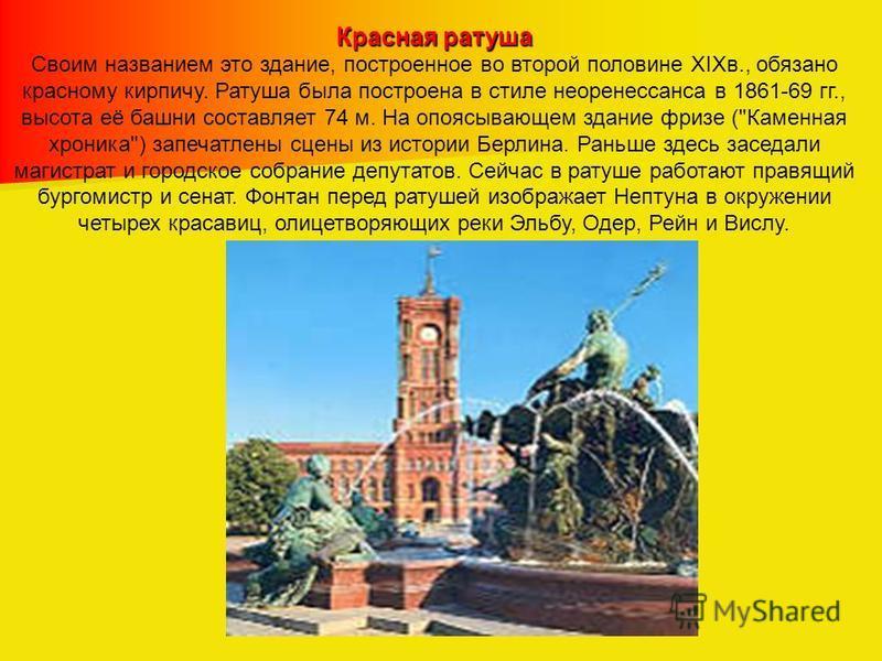 Красная ратуша Своим названием это здание, построенное во второй половине XIXв., обязано красному кирпичу. Ратуша была построена в стиле неоренессанса в 1861-69 гг., высота её башни составляет 74 м. На опоясывающем здание фризе (