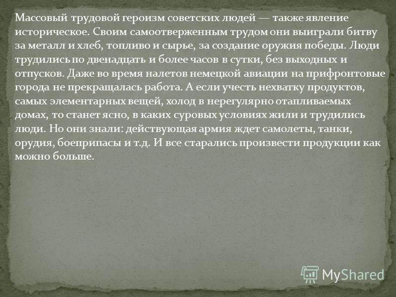 Массовый трудовой героизм советских людей также явление историческое. Своим самоотверженным трудом они выиграли битву за металл и хлеб, топливо и сырье, за создание оружия победы. Люди трудились по двенадцать и более часов в сутки, без выходных и отп