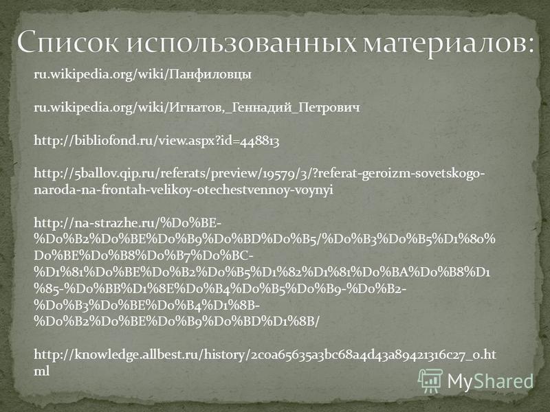ru.wikipedia.org/wiki/Панфиловцы ru.wikipedia.org/wiki/Игнатов,_Геннадий_Петрович http://bibliofond.ru/view.aspx?id=448813 http://5ballov.qip.ru/referats/preview/19579/3/?referat-geroizm-sovetskogo- naroda-na-frontah-velikoy-otechestvennoy-voynyi htt