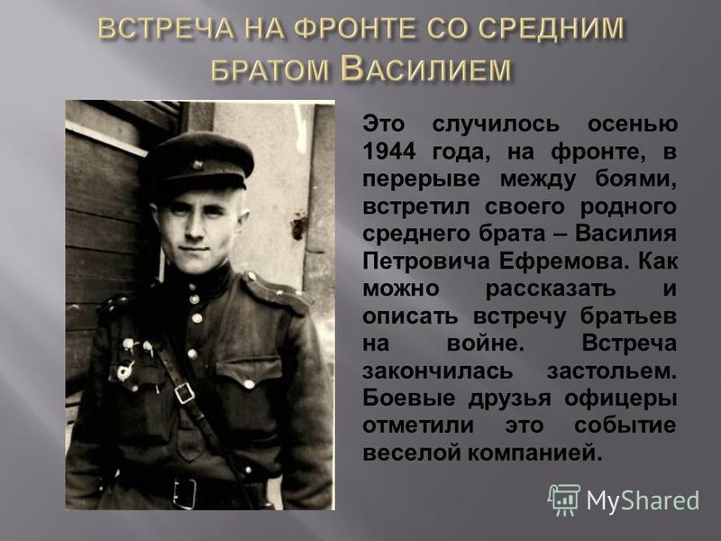 Это случилось осенью 1944 года, на фронте, в перерыве между боями, встретил своего родного среднего брата – Василия Петровича Ефремова. Как можно рассказать и описать встречу братьев на войне. Встреча закончилась застольем. Боевые друзья офицеры отме