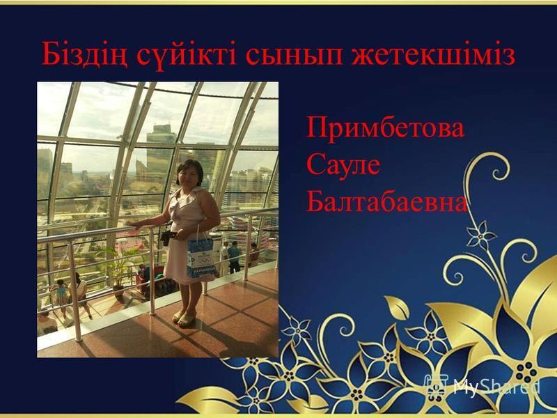Біздің сүйікті сынып жетекшіміз Примбетова Сауле Балтабаевна