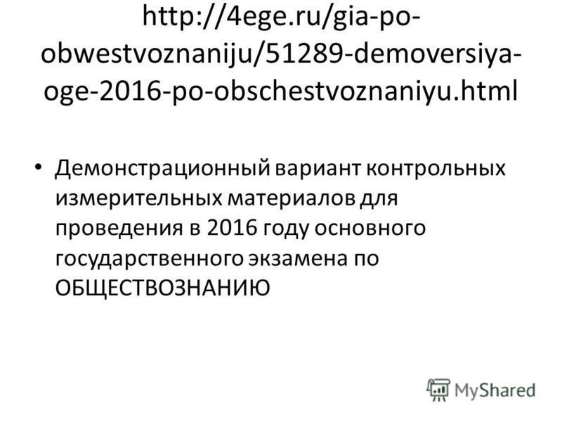 http://4ege.ru/gia-po- obwestvoznaniju/51289-demoversiya- oge-2016-po-obschestvoznaniyu.html Демонстрационный вариант контрольных измерительных материалов для проведения в 2016 году основного государственного экзамена по ОБЩЕСТВОЗНАНИЮ