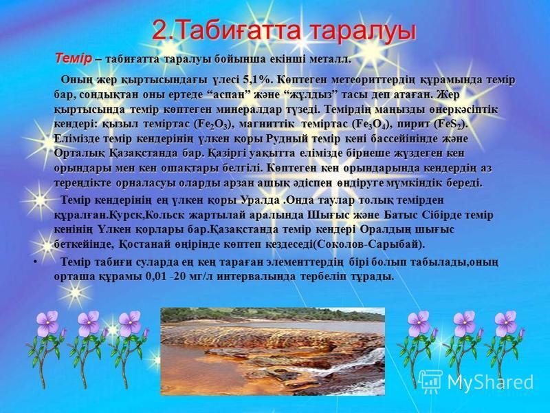 2.Табиғатта таралуы Темір – табиғатта таралуы бойынша екінші металл. Оның жер қыртысындағы үлесі 5,1%. Көптеген метеориттердің құрамында темір бар, сондықтан оны ертеде аспан және жұлдыз тасы деп атаған. Жер қыртысында темір көптеген минералдар түзед