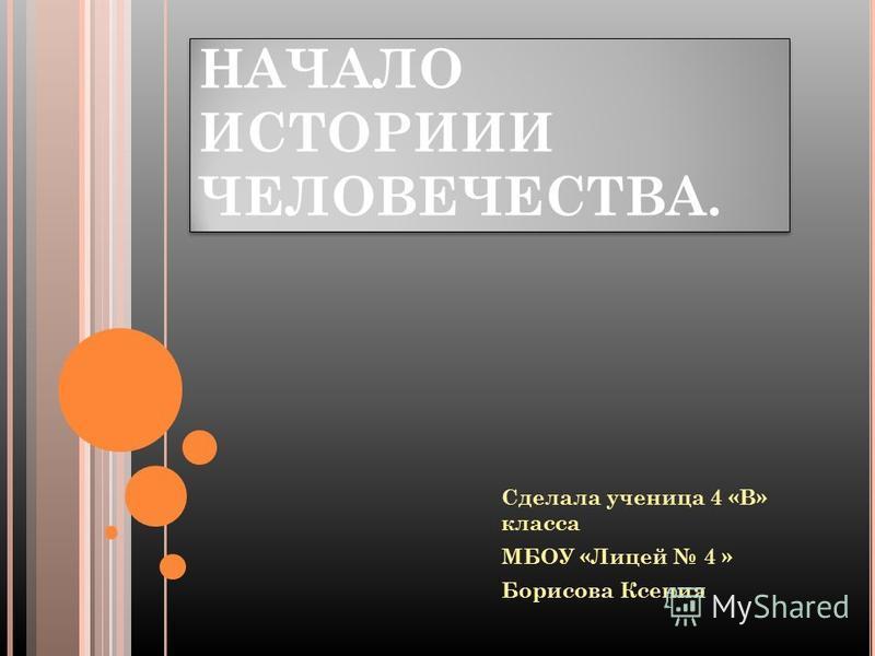 НАЧАЛО ИСТОРИИИ ЧЕЛОВЕЧЕСТВА. Сделала ученица 4 «В» класса МБОУ «Лицей 4 » Борисова Ксения