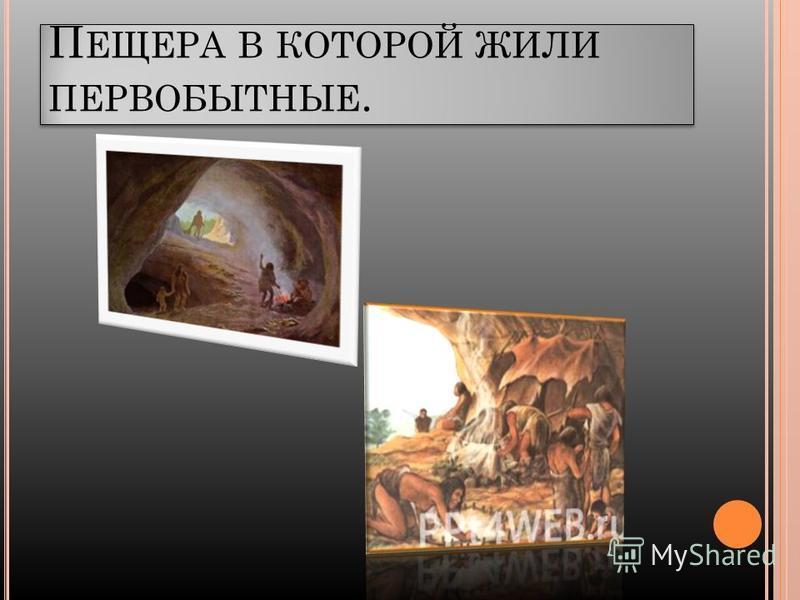 П ЕЩЕРА В КОТОРОЙ ЖИЛИ ПЕРВОБЫТНЫЕ.