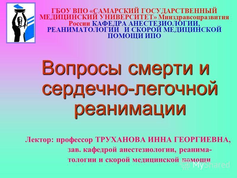 ГБОУ ВПО «САМАРСКИЙ ГОСУДАРСТВЕННЫЙ МЕДИЦИНСКИЙ УНИВЕРСИТЕТ» Минздравсоцразвития России КАФЕДРА АНЕСТЕЗИОЛОГИИ, РЕАНИМАТОЛОГИИ И СКОРОЙ МЕДИЦИНСКОЙ ПОМОЩИ ИПО Вопросы смерти и сердечно-легочной реанимации Лектор: профессор ТРУХАНОВА ИННА ГЕОРГИЕВНА,