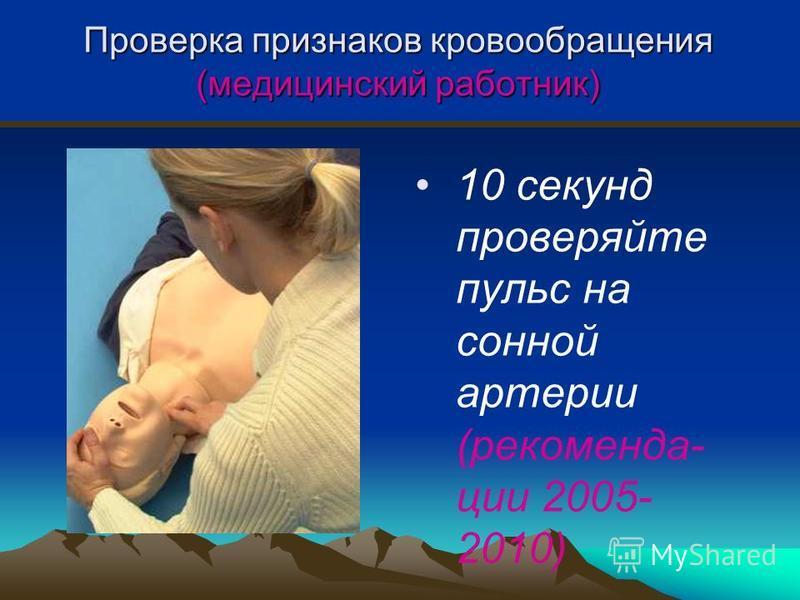 Проверка признаков кровообращения (медицинский работник) 10 секунд проверяйте пульс на сонной артерии (рекомендации 2005- 2010)