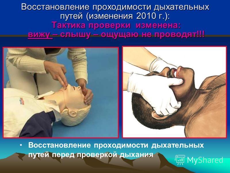 Восстановление проходимости дыхательных путей (изменения 2010 г.): Тактика проверки изменена: вижу – слышу – ощущаю не проводят!!! Восстановление проходимости дыхательных путей перед проверкой дыхания
