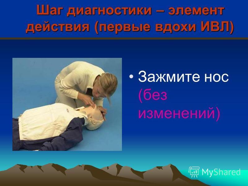 Шаг диагностики – элемент действия (первые вдохи ИВЛ) Зажмите нос (без изменений)