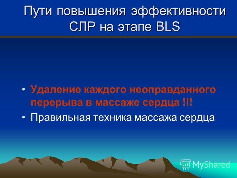 Пути повышения эффективности СЛР на этапе BLS Удаление каждого неоправданного перерыва в массаже сердца !!! Правильная техника массажа сердца