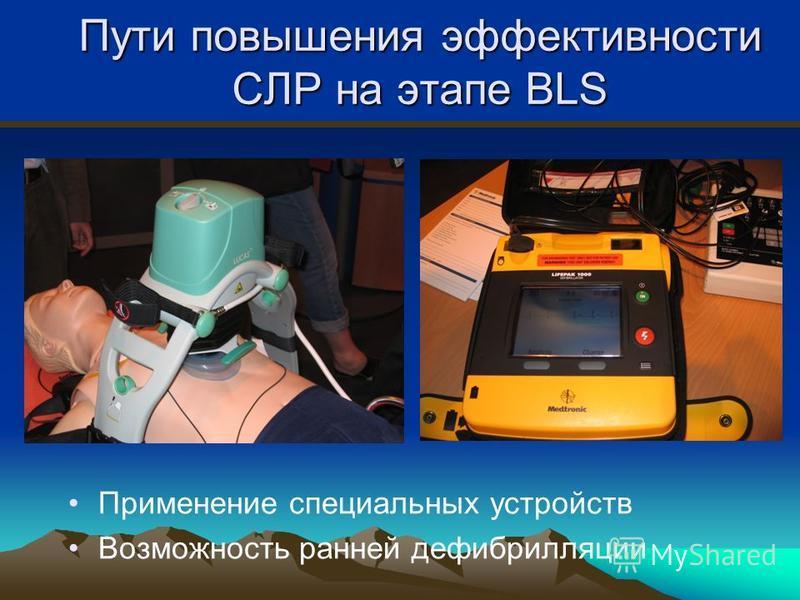 Пути повышения эффективности СЛР на этапе BLS Применение специальных устройств Возможность ранней дефибрилляции
