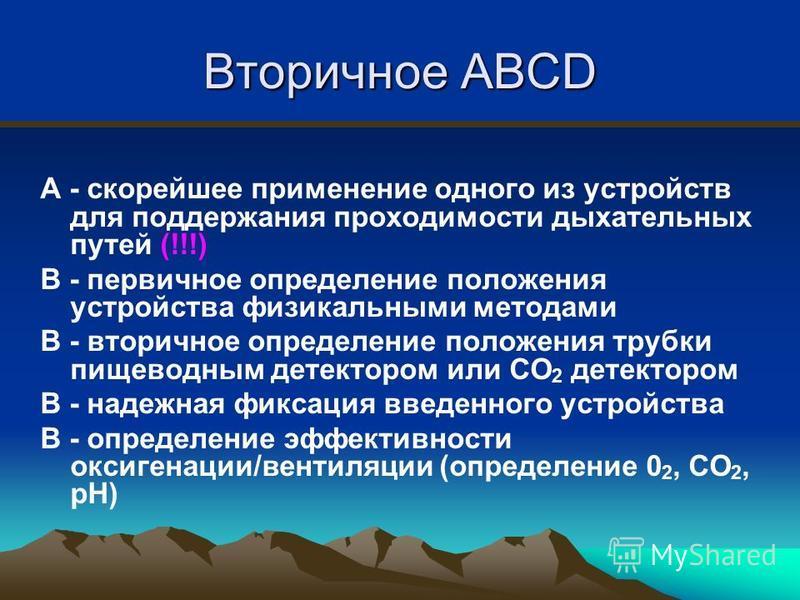 Вторичное ABCD A - скорейшее применение одного из устройств для поддержания проходимости дыхательных путей (!!!) B - первичное определение положения устройства физикальными методами B - вторичное определение положения трубки пищеводным детектором или
