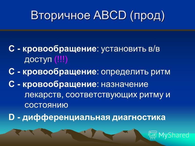 Вторичное ABCD (прод) C - кровообращение: установить в/в доступ (!!!) C - кровообращение: определить ритм C - кровообращение: назначение лекарств, соответствующих ритму и состоянию D - дифференциальная диагностика