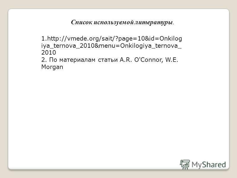 Список используемой литературы. 1.http://vmede.org/sait/?page=10&id=Onkilog iya_ternova_2010&menu=Onkilogiya_ternova_ 2010 2. По материалам статьи A.R. O'Connor, W.E. Morgan