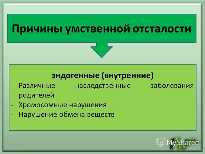 эндогенные (внутренние) -Различные наследственные заболевания родителей -Хромосомные нарушения -Нарушение обмена веществ Причины умственной отсталости
