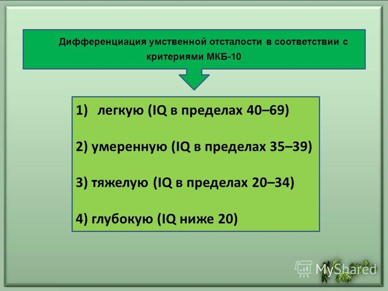 Дифференциация умственной отсталости в соответствии с критериями МКБ-10 1)легкую (IQ в пределах 40–69) 2) умеренную (IQ в пределах 35–39) 3) тяжелую (IQ в пределах 20–34) 4) глубокую (IQ ниже 20)