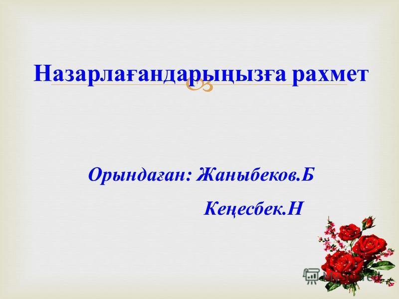 Назарлағандарыңызға рахмет Орындаған : Жаныбеков. Б Кеңесбек. Н