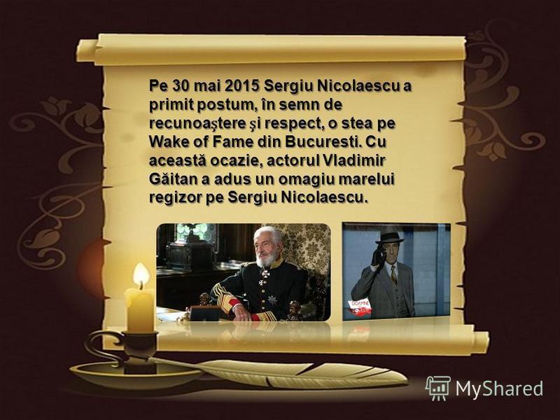 Pe 30 mai 2015 Sergiu Nicolaescu a primit postum, în semn de recunoaștere și respect, o stea pe Wake of Fame din Bucuresti. Cu aceast ă ocazie, actorul Vladimir G ă itan a adus un omagiu marelui regizor pe Sergiu Nicolaescu.