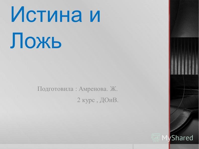 Истина и Ложь Подготовила : Амренова. Ж. 2 курс, ДОиВ.
