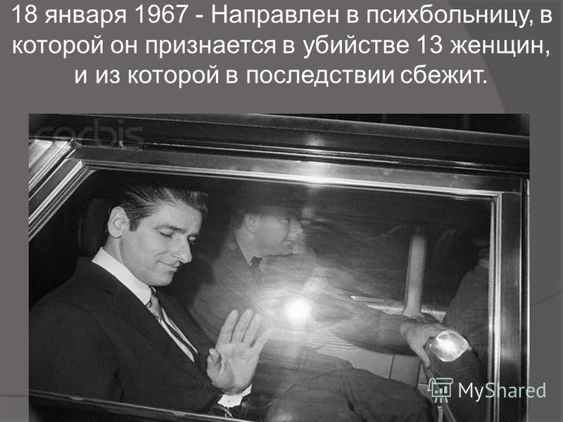 18 января 1967 - Направлен в психбольницу, в которой он признается в убийстве 13 женщин, и из которой в последствии сбежит.