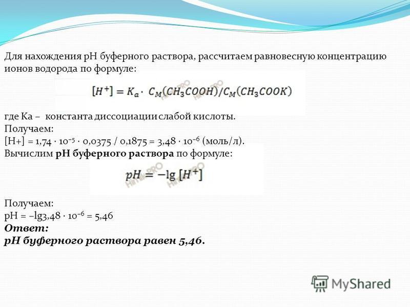 Для нахождения рН буферного раствора, рассчитаем равновесную концентрацию ионов водорода по формуле: где Ka – константа диссоциации слабой кислоты. Получаем: [H+] = 1,74 10 –5 0,0375 / 0,1875 = 3,48 10 –6 (моль/л). Вычислим рН буферного раствора по ф