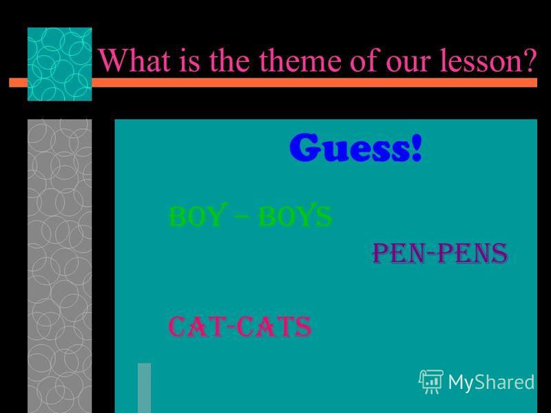 What is the theme of our lesson? Boy – boys Pen-pens Cat-cats Guess!