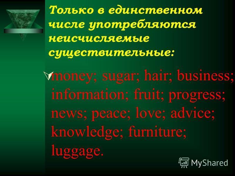 Только в единственном числе употребляются неисчисляемые существительные: money; sugar; hair; business; information; fruit; progress; news; peace; love; advice; knowledge; furniture; luggage.