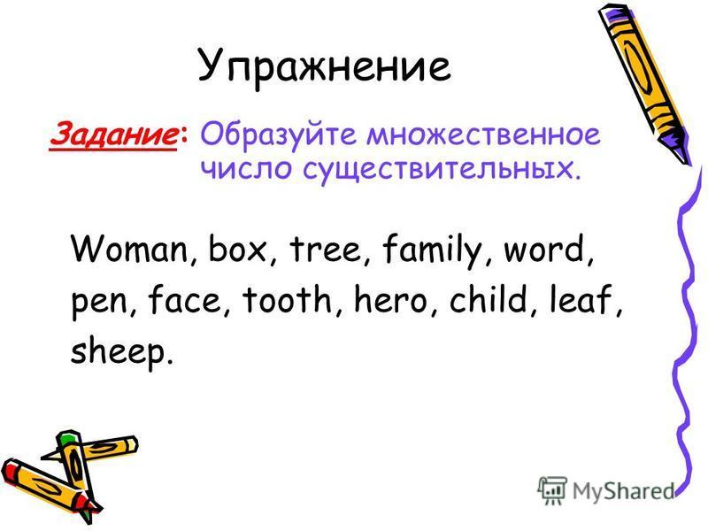 Упражнение Задание: Образуйте множественное число существительных. Woman, box, tree, family, word, pen, face, tooth, hero, child, leaf, sheep.