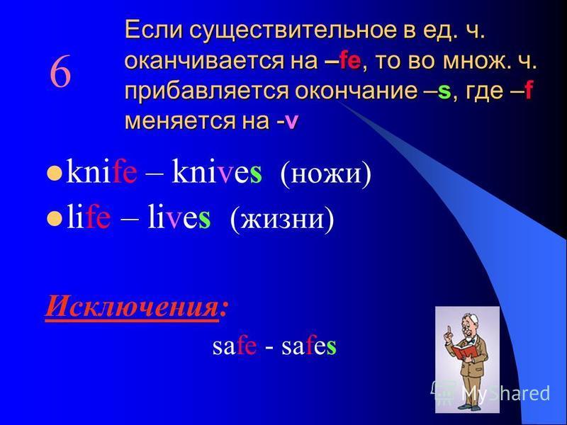 Если существительное в ед. ч. оканчивается на –fe, то во множ. ч. прибавляется окончание –s, где –f меняется на -v knife – knives (ножи) life – lives (жизни) Исключения: safe - safes 6