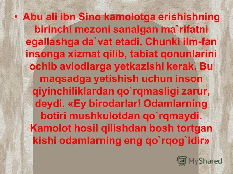 Abu ali ibn Sino kamolotga erishishning birinchi mezoni sanalgan ma`rifatni egallashga da`vat etadi. Chunki ilm-fan insonga xizmat qilib, tabiat qonunlarini ochib avlodlarga yetkazishi kerak. Bu maqsadga yetishish uchun inson qiyinchiliklardan qo`rqm