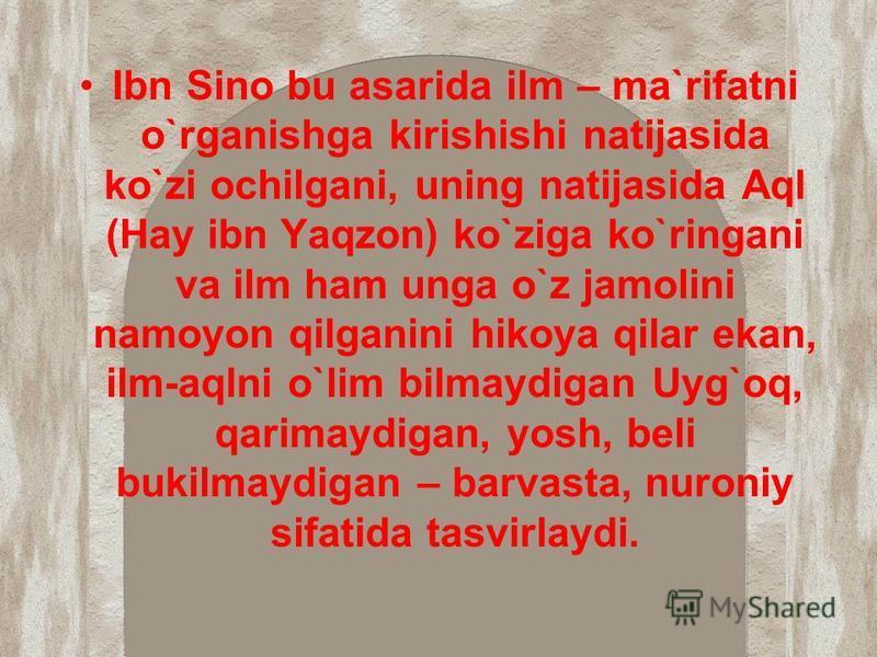 Ibn Sino bu asarida ilm – ma`rifatni o`rganishga kirishishi natijasida ko`zi ochilgani, uning natijasida Aql (Hay ibn Yaqzon) ko`ziga ko`ringani va ilm ham unga o`z jamolini namoyon qilganini hikoya qilar ekan, ilm-aqlni o`lim bilmaydigan Uyg`oq, qar