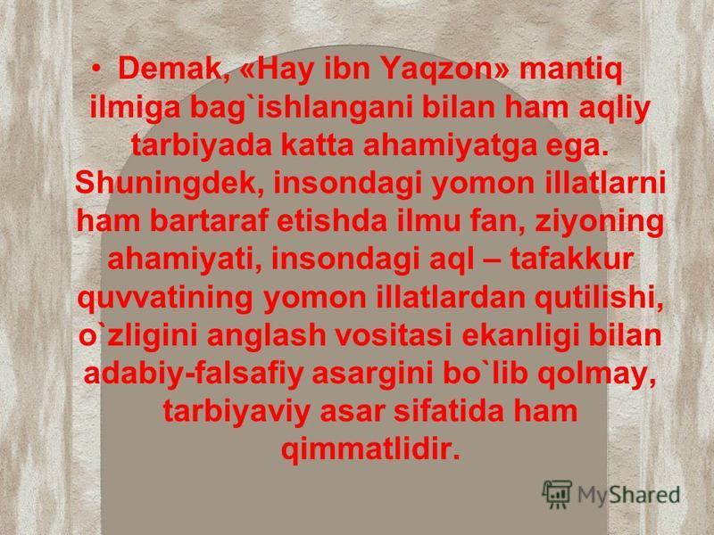 Demak, «Hay ibn Yaqzon» mantiq ilmiga bag`ishlangani bilan ham aqliy tarbiyada katta ahamiyatga ega. Shuningdek, insondagi yomon illatlarni ham bartaraf etishda ilmu fan, ziyoning ahamiyati, insondagi aql – tafakkur quvvatining yomon illatlardan quti