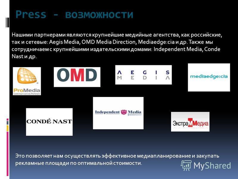 Press - возможности Нашими партнерами являются крупнейшие медийные агентства, как российские, так и сетевые: Aegis Media, OMD Media Direction, Mediaedge:cia и др. Также мы сотрудничаем с крупнейшими издательскими домами: Independent Media, Conde Nast