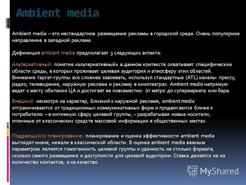 Ambient media Ambient media – это нестандартное размещение рекламы в городской среде. Очень популярное направление в западной рекламе. Дефиниция ambient media предполагает 3 следующих аспекта: Альтернативный: понятие «альтернативный» в данном контекс