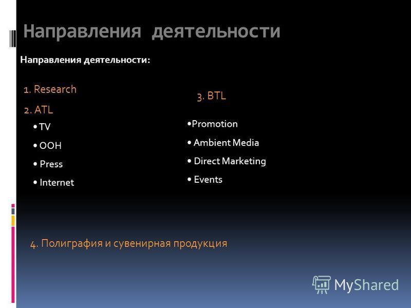 Направления деятельности Направления деятельности: 1. Research 2. ATL TV OOH Press Internet 3. BTL Promotion Ambient Media Direct Marketing Events 4. Полиграфия и сувенирная продукция