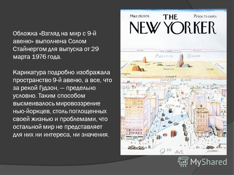 Обложка «Взгляд на мир с 9-й авеню» выполнена Солом Стайнергом для выпуска от 29 марта 1976 года. Карикатура подробно изображала пространство 9-й авеню, а все, что за рекой Гудзон, предельно условно. Таким способом высмеивалось мировоззрение нью-йорк