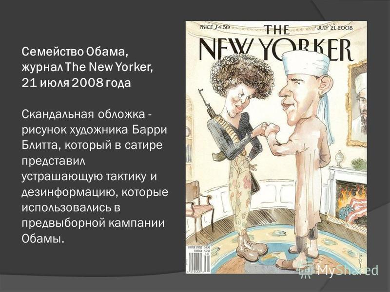 Семейство Обама, журнал The New Yorker, 21 июля 2008 года Скандальная обложка - рисунок художника Барри Блитта, который в сатире представил устрашающую тактику и дезинформацию, которые использовались в предвыборной кампании Обамы.