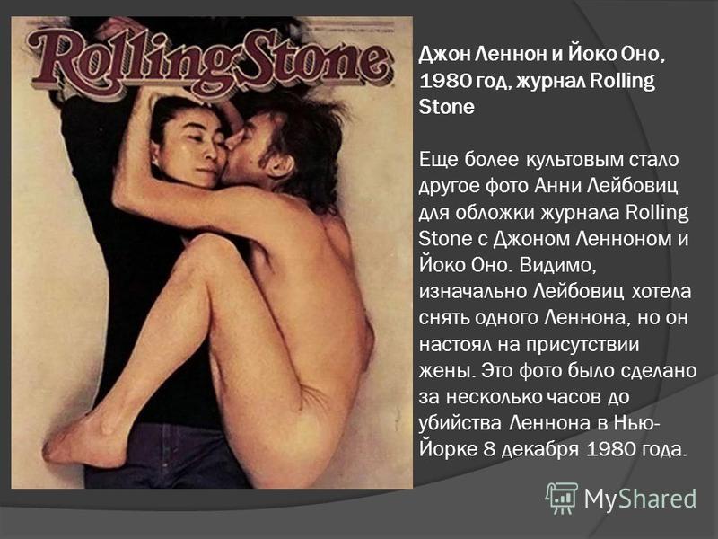 Джон Леннон и Йоко Оно, 1980 год, журнал Rolling Stone Еще более культовым стало другое фото Анни Лейбовиц для обложки журнала Rolling Stone с Джоном Ленноном и Йоко Оно. Видимо, изначально Лейбовиц хотела снять одного Леннона, но он настоял на прису