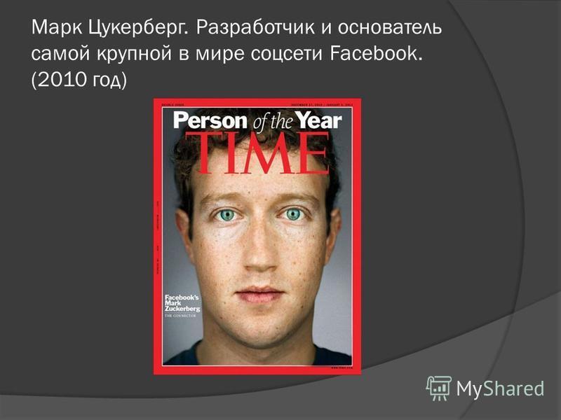 Марк Цукерберг. Разработчик и основатель самой крупной в мире соцсети Facebook. (2010 год)