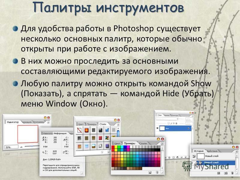 Палитры инструментов Для удобства работы в Photoshop существует несколько основных палитр, которые обычно открыты при работе с изображением. В них можно проследить за основными составляющими редактируемого изображения. Любую палитру можно открыть ком