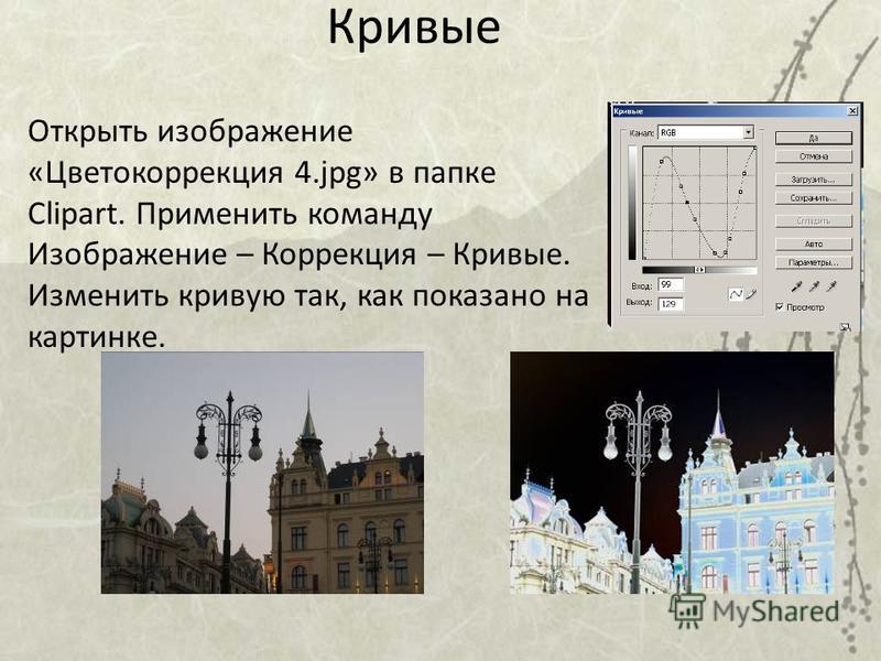 Кривые Открыть изображение «Цветокоррекция 4.jpg» в папке Clipart. Применить команду Изображение – Коррекция – Кривые. Изменить кривую так, как показано на картинке.