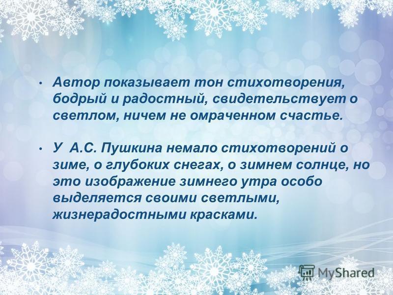 Автор показывает тон стихотворения, бодрый и радостный, свидетельствует о светлом, ничем не омраченном счастье. У А.С. Пушкина немало стихотворений о зиме, о глубоких снегах, о зимнем солнце, но это изображение зимнего утра особо выделяется своими св