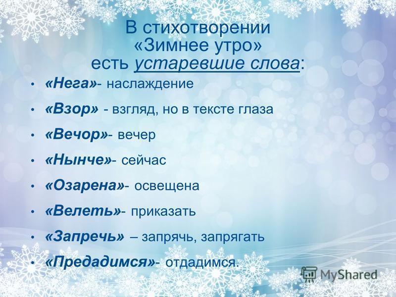 В стихотворении «Зимнее утро» есть устаревшие слова: «Нега» - наслаждение «Взор» - взгляд, но в тексте глаза «Вечор» - вечер «Нынче» - сейчас «Озарена» - освещена «Велеть» - приказать «Запречь» – запрячь, запрягать «Предадимся» - отдадимся.