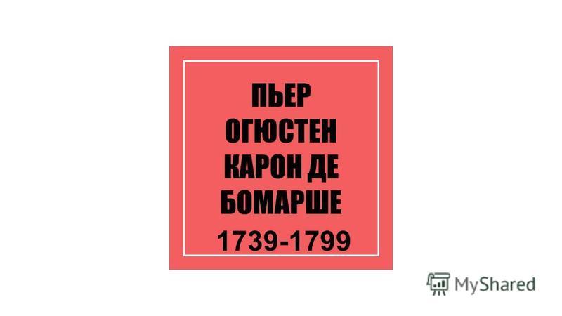 ПЬЕР ОГЮСТЕН КАРОН ДЕ БОМАРШЕ 1739-1799