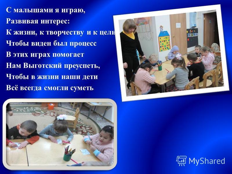 С малышами я играю, Развивая интерес: К жизни, к творчеству и к цели Чтобы виден был процесс В этих играх помогает Нам Выготский преуспеть, Чтобы в жизни наши дети Всё всегда смогли суметь